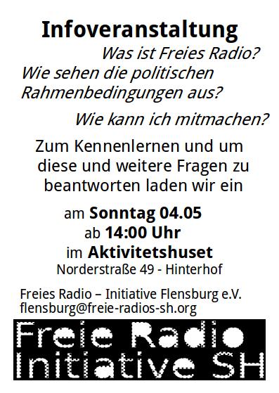 """Infoveranstaltung """"Was ist Freies Radio?"""" """"Wie sehen die politischen Rahmenbedingungen aus?"""" """"Wie kann ich mitmachen"""" Zum kennenlernen und um diese und weitere Fragen zu beantworten laden wir ein. am Sonntag 04.05 ab 14:00Uhr im Aktivitetshuset (Norderstraße 49, Flensburg - Hinterhof) Freies Radio - Initiative Flensburg e.V. flensburg@freie-radios-sh.org"""
